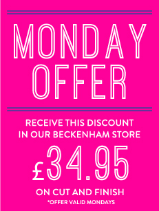 Monday offer, Receive This discount in our Beckenham store, £26.50 on cut and finish, valid mondays