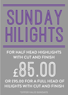Sunday higlights, half head highlights with cut and finish £69.95 or £79.95 for full head hilights with cut and finish